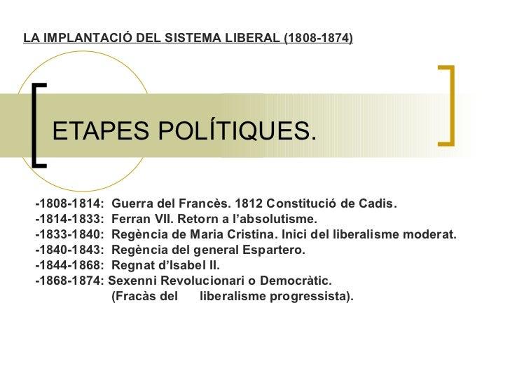 ETAPES POLÍTIQUES. -1808-1814:  Guerra del Francès. 1812 Constitució de Cadis. -1814-1833:  Ferran VII. Retorn a l'absolut...