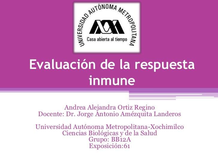 Evaluación de la respuesta         inmune         Andrea Alejandra Ortiz Regino Docente: Dr. Jorge Antonio Amézquita Lande...