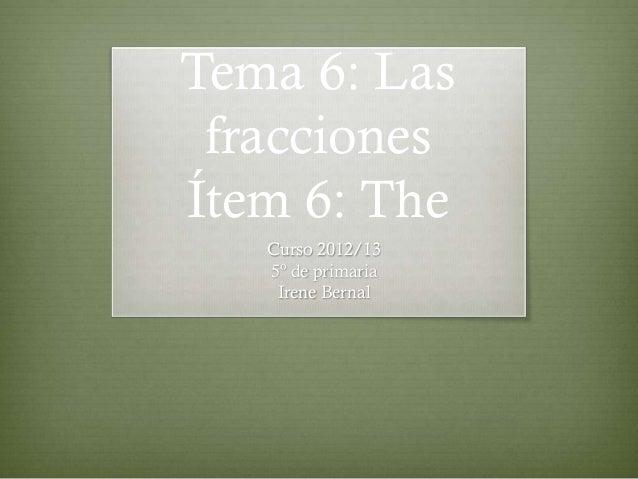 Tema 6: Las fraccionesÍtem 6: The   Curso 2012/13   5º de primaria    Irene Bernal