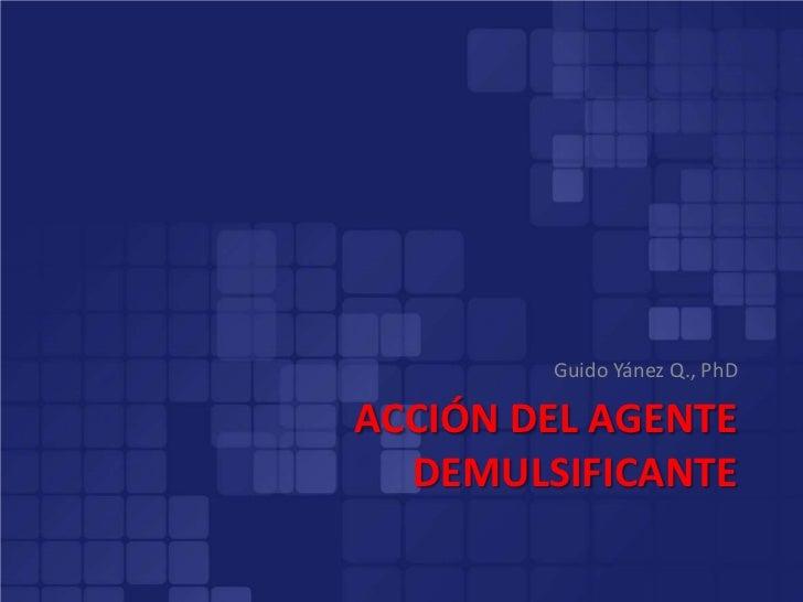 Guido Yánez Q., PhDACCIÓN DEL AGENTE  DEMULSIFICANTE