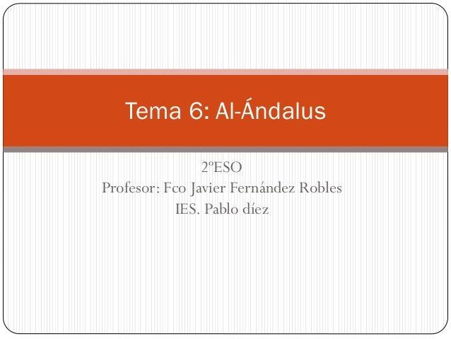 Tema 6: Al-Ándalus 2ºESO Profesor: Fco Javier Fernández Robles IES. Pablo díez