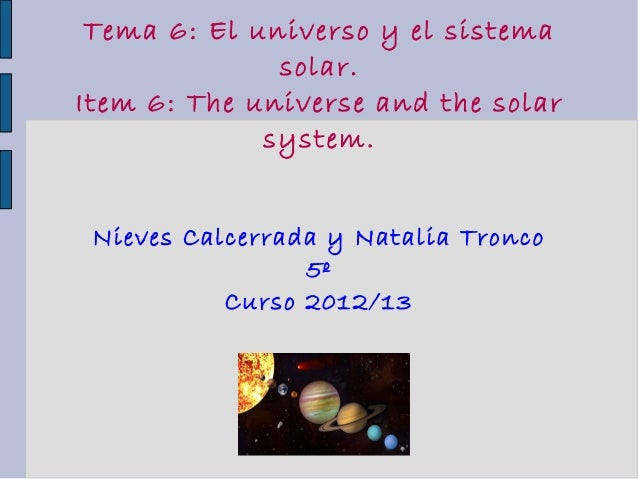 Tema 6: El universo y el sistemasolar.Item 6: The universe and the solarsystem.Nieves Calcerrada y Natalia Tronco5ºCurso 2...