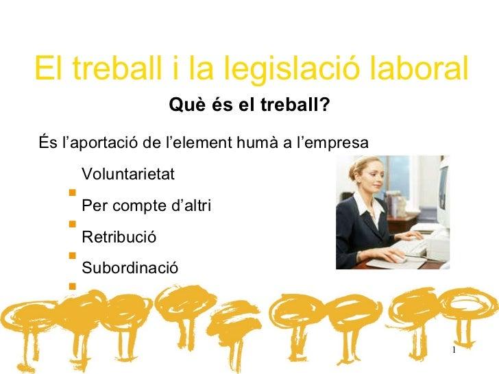 El treball i la legislació laboral Què és el treball? <ul><li>És l'aportació de l'element humà a l'empresa </li></ul><ul><...