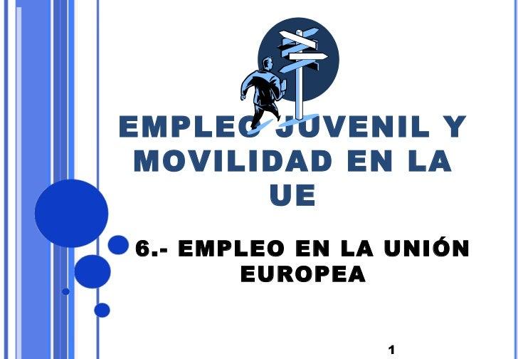 EMPLEO JUVENIL Y MOVILIDAD EN LA       UE6.- EMPLEO EN LA UNIÓN       EUROPEA                1