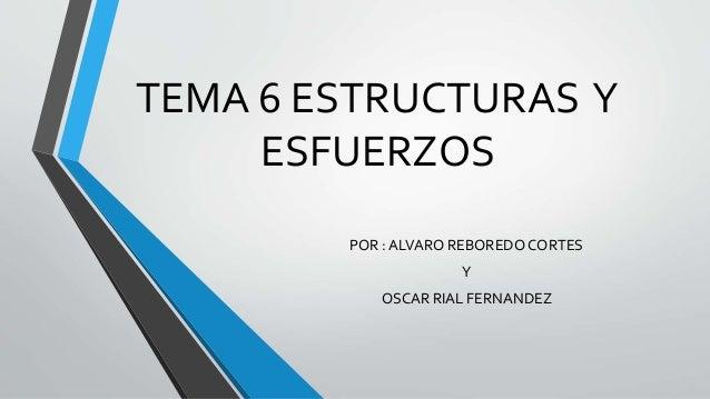TEMA 6 ESTRUCTURAS Y ESFUERZOS POR : ALVARO REBOREDO CORTES Y OSCAR RIAL FERNANDEZ