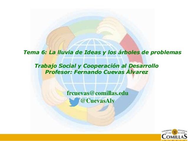 Tema 6: La lluvia de Ideas y los árboles de problemas Trabajo Social y Cooperación al Desarrollo Profesor: Fernando Cuevas...