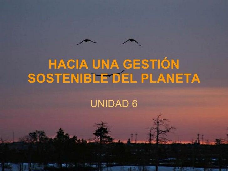 HACIA UNA GESTIÓN SOSTENIBLE DEL PLANETA UNIDAD 6