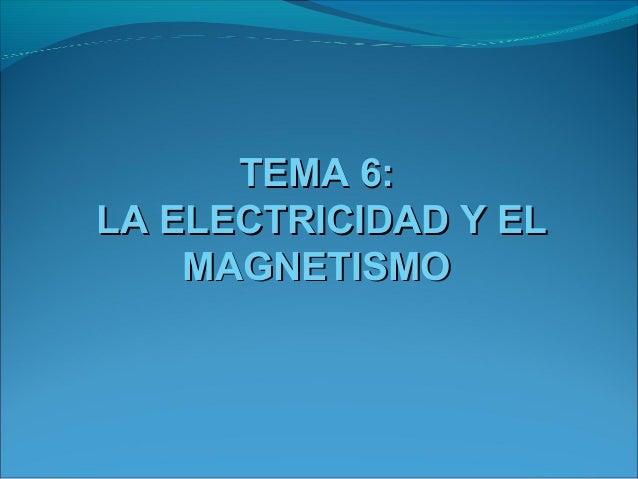 TEMA 6:LA ELECTRICIDAD Y EL    MAGNETISMO