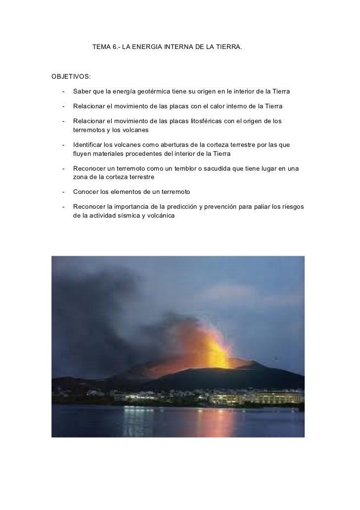 TEMA 6.- LA ENERGIA INTERNA DE LA TIERRA.OBJETIVOS:  -   Saber que la energía geotérmica tiene su origen en le interior de...
