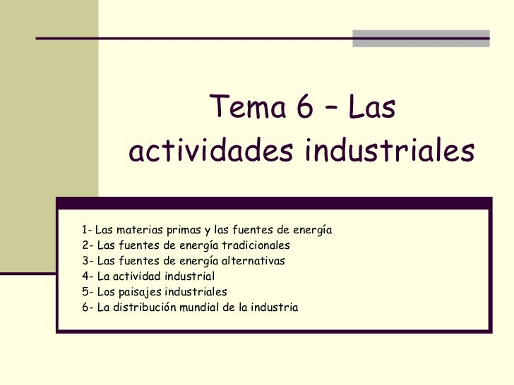 Tema 6 – Las actividades industriales 1- Las materias primas y las fuentes de energía 2- Las fuentes de energía tradiciona...