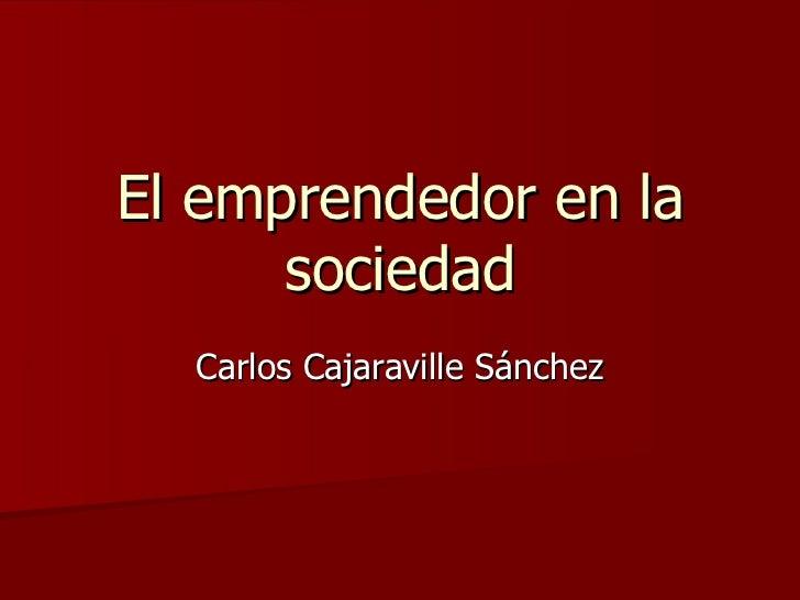 El emprendedor en la      sociedad  Carlos Cajaraville Sánchez