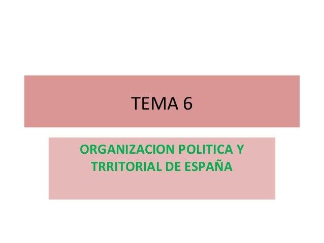 TEMA 6ORGANIZACION POLITICA Y TRRITORIAL DE ESPAÑA