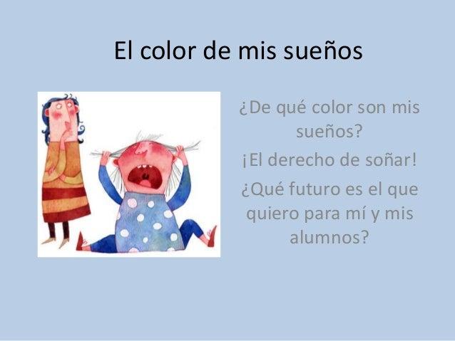 El color de mis sueños ¿De qué color son mis sueños? ¡El derecho de soñar! ¿Qué futuro es el que quiero para mí y mis alum...