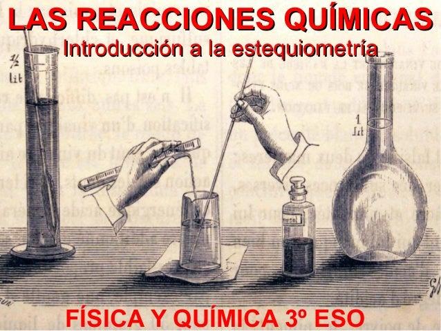 LAS REACCIONES QUÍMICASLAS REACCIONES QUÍMICAS Introducción a la estequiometríaIntroducción a la estequiometría FÍSICA Y Q...