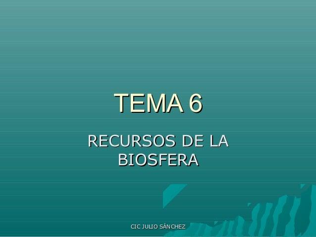 TEMA 6 RECURSOS DE LA BIOSFERA  CIC JULIO SÁNCHEZ