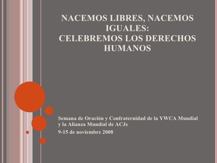 NACEMOS LIBRES, NACEMOS IGUALES: CELEBREMOS LOS DERECHOS HUMANOS <ul><li>Semana de Oración y Confraternidad de la YWCA Mun...