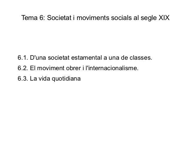 Tema 6: Societat i moviments socials al segle XIX6.1. Duna societat estamental a una de classes.6.2. El moviment obrer i l...