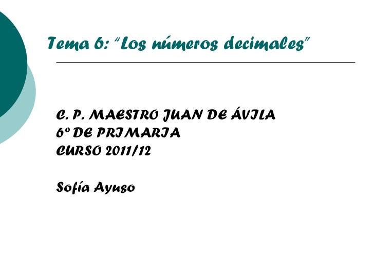 """C. P. MAESTRO JUAN DE ÁVILA 6º DE PRIMARIA CURSO 2011/12 Sofía Ayuso Tema 6: """"Los números decimales"""""""