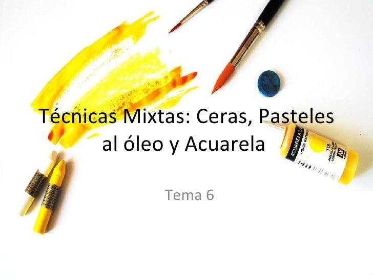 Técnicas Mixtas: Ceras, Pasteles al óleo y Acuarela  Tema 6