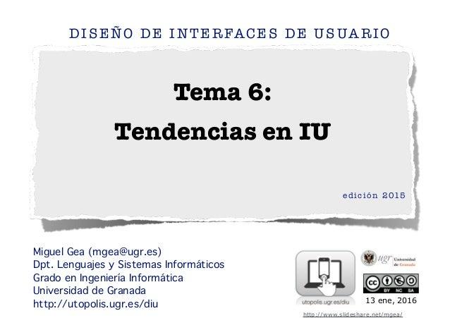 Tema 6: Tendencias en IU DISEÑO DE INTERFACES DE USUARIO edición 2015 ! ! Miguel Gea (mgea@ugr.es) Dpt. Lenguajes y Sistem...