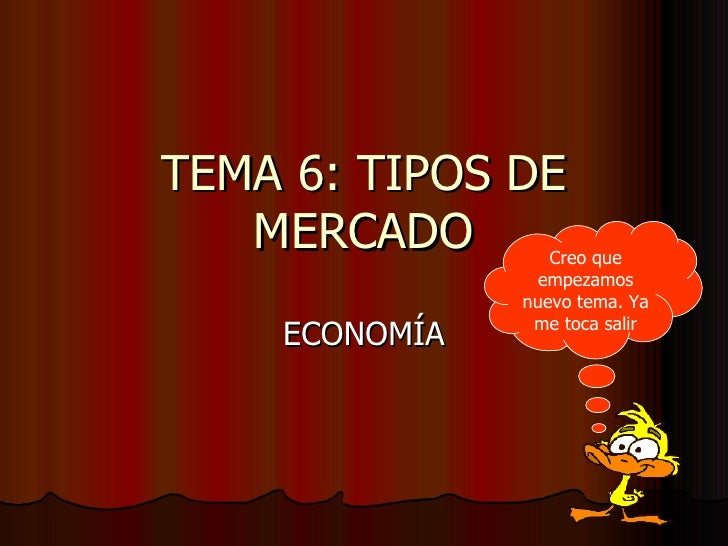 TEMA 6: TIPOS DE MERCADO ECONOMÍA Creo que empezamos nuevo tema. Ya me toca salir
