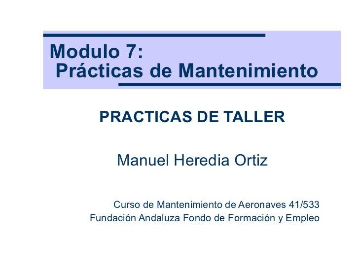 Modulo 7:   Prácticas de Mantenimiento PRACTICAS DE TALLER Manuel Heredia Ortiz Curso de Mantenimiento de Aeronaves 41/533...