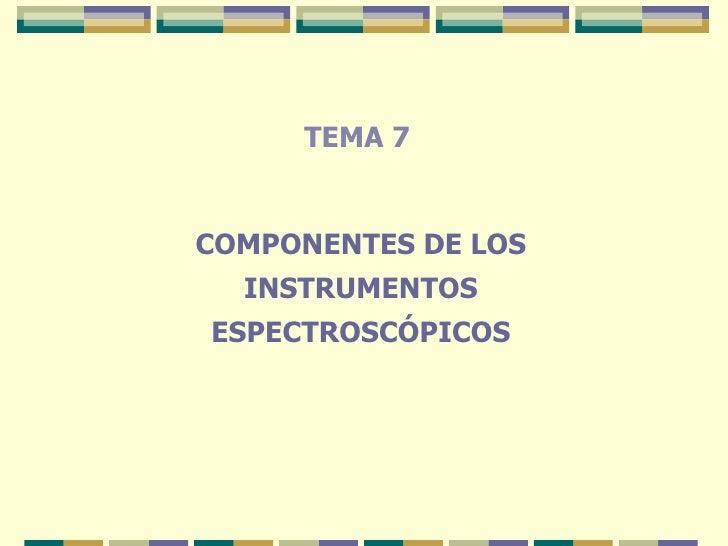 TEMA 7 COMPONENTES DE LOS INSTRUMENTOS ESPECTROSCÓPICOS