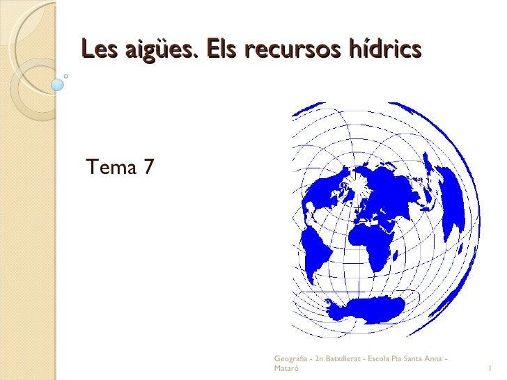 Les aigües. Els recursos hídrics Tema 7 Geografia - 2n Batxillerat - Escola Pia Santa Anna - Mataró