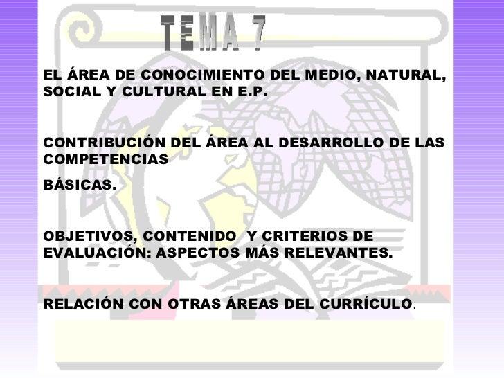 TEMA 7 EL ÁREA DE CONOCIMIENTO DEL MEDIO, NATURAL, SOCIAL Y CULTURAL EN E.P. CONTRIBUCIÓN DEL ÁREA AL DESARROLLO DE LAS CO...