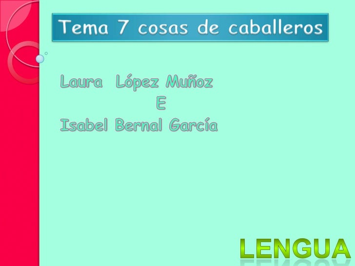 Tema 7 cosas de caballeros<br />Laura  López Muñoz  <br />             E<br />Isabel Bernal García<br />Lengua<br />
