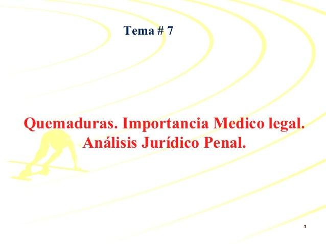Tema # 7Quemaduras. Importancia Medico legal.      Análisis Jurídico Penal.                                    1