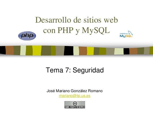 Desarrollo de sitios web  con PHP y MySQL   Tema 7: Seguridad   José Mariano González Romano         mariano@lsi.us.es