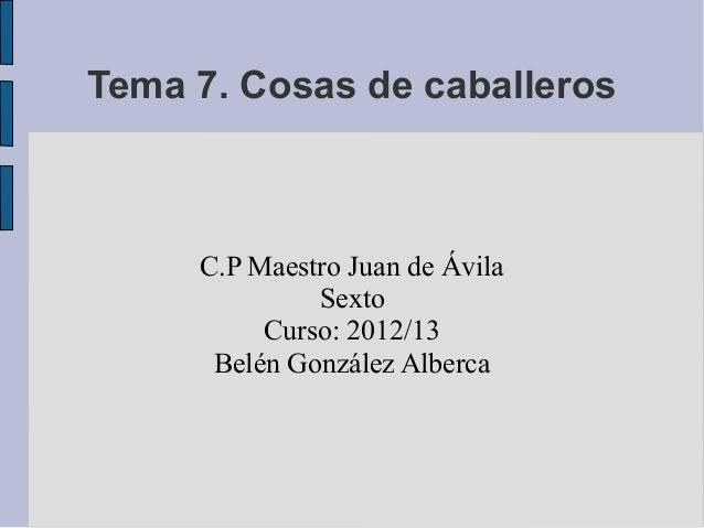 Tema 7. Cosas de caballeros     C.P Maestro Juan de Ávila              Sexto          Curso: 2012/13      Belén González A...