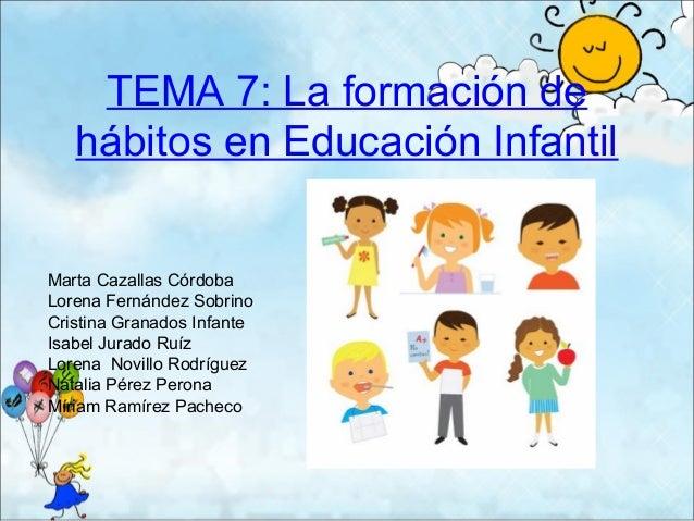 TEMA 7: La formación de   hábitos en Educación InfantilMarta Cazallas CórdobaLorena Fernández SobrinoCristina Granados Inf...