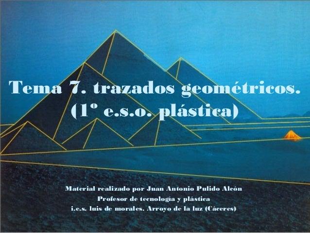 Tema 7. trazados geométricos. (1º e.s.o. plástica) Material realizado por Juan Antonio Pulido Alcón Profesor de tecnología...