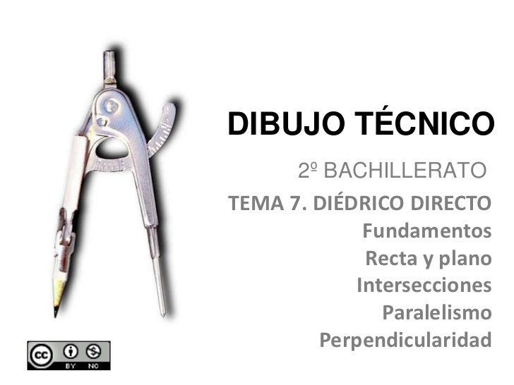 DIBUJO TÉCNICO <br />2º BACHILLERATO<br />TEMA 7. DIÉDRICO DIRECTO<br />Fundamentos<br />Recta y plano<br />Intersecciones...