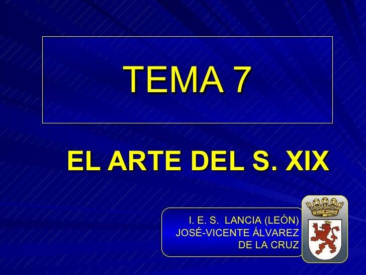 TEMA 7 EL ARTE DEL S. XIX I. E. S.  LANCIA (LEÓN) JOSÉ-VICENTE ÁLVAREZ DE LA CRUZ