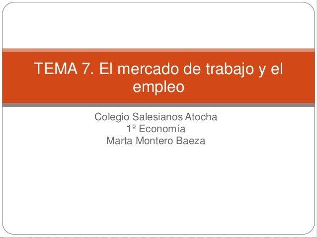 Colegio Salesianos Atocha 1º Economía Marta Montero Baeza TEMA 7. El mercado de trabajo y el empleo