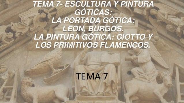 TEMA 7- ESCULTURA Y PINTURA GÓTICAS: LA PORTADA GÓTICA: LEON, BURGOS. LA PINTURA GÓTICA: GIOTTO Y LOS PRIMITIVOS FLAMENCOS...