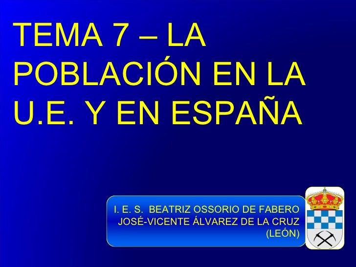 TEMA 7 – LAPOBLACIÓN EN LAU.E. Y EN ESPAÑA     I. E. S. BEATRIZ OSSORIO DE FABERO      JOSÉ-VICENTE ÁLVAREZ DE LA CRUZ    ...