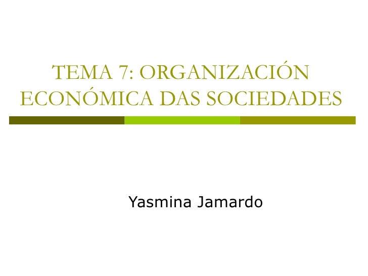TEMA 7: ORGANIZACIÓNECONÓMICA DAS SOCIEDADES        Yasmina Jamardo