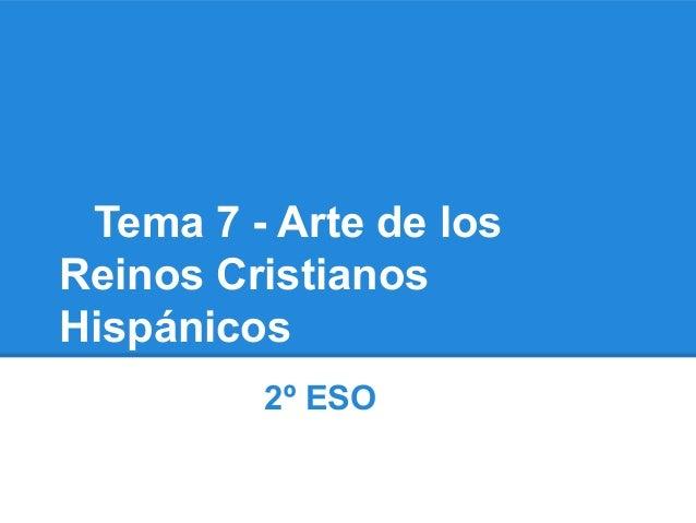 Tema 7 - Arte de losReinos CristianosHispánicos         2º ESO