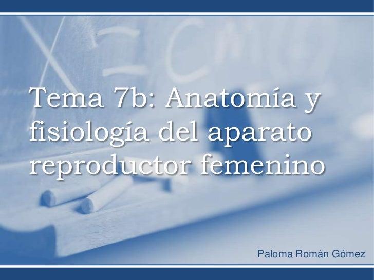 Tema 7b: Anatomía yfisiología del aparatoreproductor femenino                Paloma Román Gómez