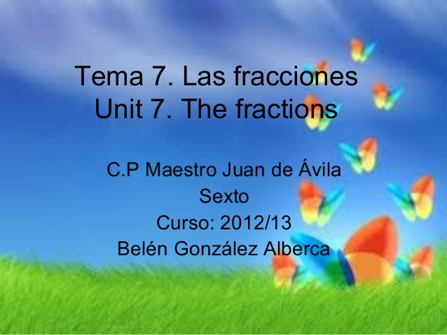 Tema 7. Las fracciones Unit 7. The fractions  C.P Maestro Juan de Ávila           Sexto       Curso: 2012/13   Belén Gonzá...