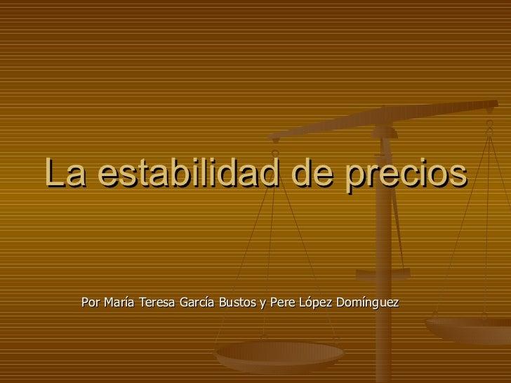 La estabilidad de precios Por María Teresa García Bustos y Pere López Domínguez