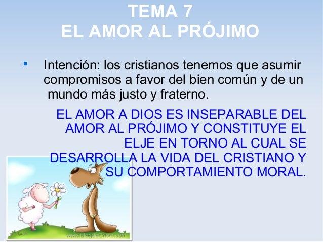 TEMA 7 EL AMOR AL PRÓJIMO  Intención: los cristianos tenemos que asumir compromisos a favor del bien común y de un mundo ...
