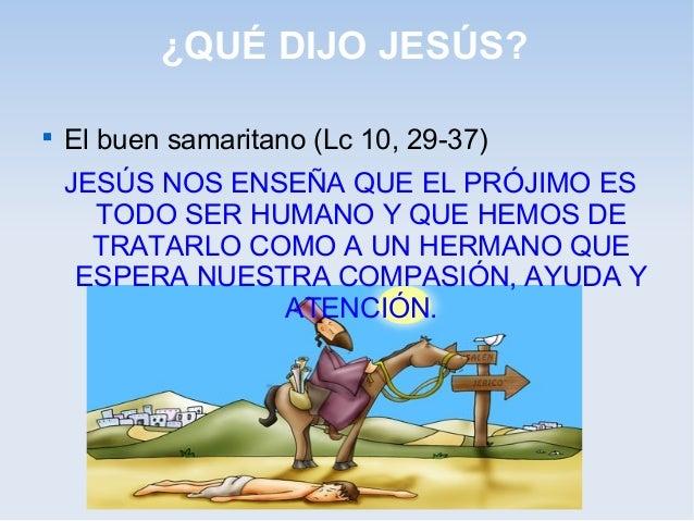 ¿QUÉ DIJO JESÚS?  El buen samaritano (Lc 10, 29-37) JESÚS NOS ENSEÑA QUE EL PRÓJIMO ES TODO SER HUMANO Y QUE HEMOS DE TRA...