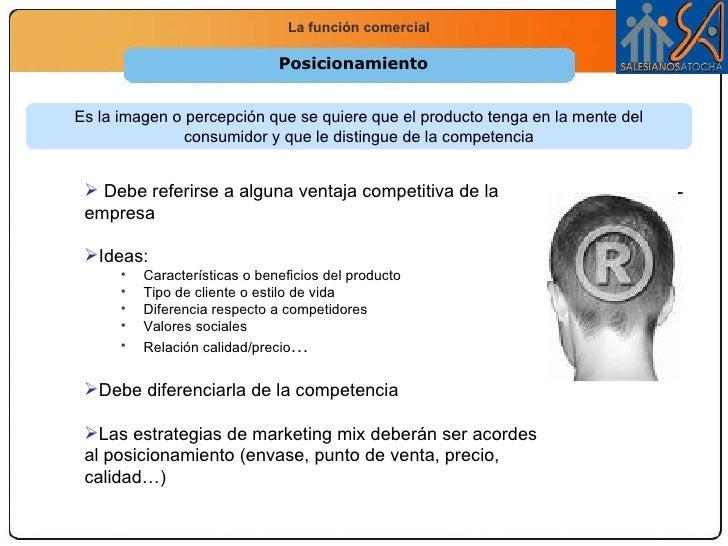 Posicionamiento Es la imagen o percepción que se quiere que el producto tenga en la mente del consumidor y que le distingu...