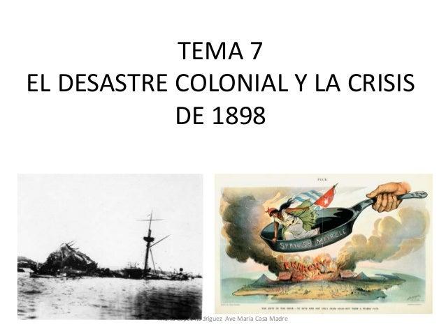 TEMA 7 EL DESASTRE COLONIAL Y LA CRISIS DE 1898  Marta López Rodríguez Ave María Casa Madre