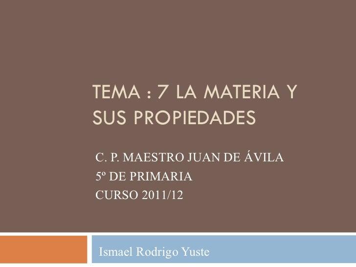 TEMA : 7 LA MATERIA YSUS PROPIEDADESC. P. MAESTRO JUAN DE ÁVILA5º DE PRIMARIACURSO 2011/12Ismael Rodrigo Yuste